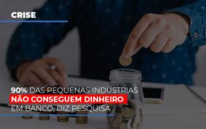 90 Das Pequenas Industrias Nao Conseguem Dinheiro Em Banco Diz Pesquisa - Contabilidade na Bahia - BA | Grupo Orcoma