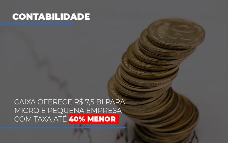 Caixa Oferece 75 Bi Para Micro E Pequena Empresa Com Taxa Ate 40 Menor - Contabilidade na Bahia - BA | Grupo Orcoma