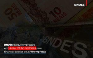 Bndes Dis Que Emprestou Em 14 Dias Rs 66 Milhoes Para Financiar Salarios De 3770 Empresas Abrir Empresa Simples - Contabilidade na Bahia - BA | Grupo Orcoma