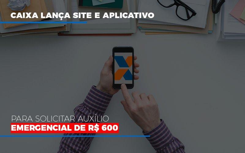 Caixa Lanca Site E Aplicativo Para Solicitar Auxilio Emergencial De Rs 600 - Contabilidade na Bahia - BA | Grupo Orcoma