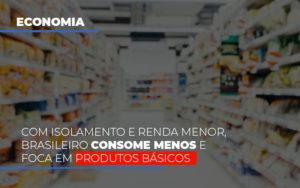 Com O Isolamento E Renda Menor Brasileiro Consome Menos E Foca Em Produtos Basicos - Contabilidade na Bahia - BA | Grupo Orcoma