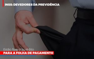 Inss Devedores Da Previdencia Estao Fora Do Credito Para Folha De Pagamento Abrir Empresa Simples - Contabilidade na Bahia - BA | Grupo Orcoma
