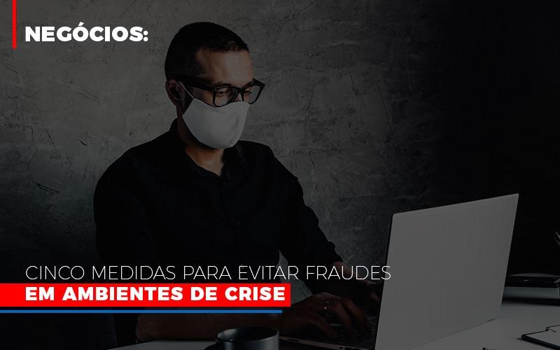 Negocios Cinco Medidas Para Evitar Fraudes Em Ambientes De Crise - Contabilidade na Bahia - BA | Grupo Orcoma