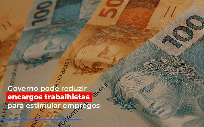 Governo Pode Reduzir Encargos Trabalhistas Para Estimular Empregos - Contabilidade na Bahia - BA | Grupo Orcoma