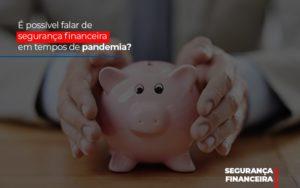 E Possivel Falar De Seguranca Financeira Em Tempos De Pandemia - Contabilidade na Bahia - BA | Grupo Orcoma