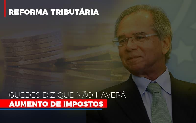 Guedes Diz Que Nao Havera Aumento De Impostos - Contabilidade na Bahia - BA | Grupo Orcoma
