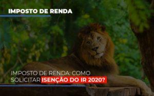 Imposto De Renda Como Solicitar Isencao Do Ir 2020 - Contabilidade na Bahia - BA | Grupo Orcoma