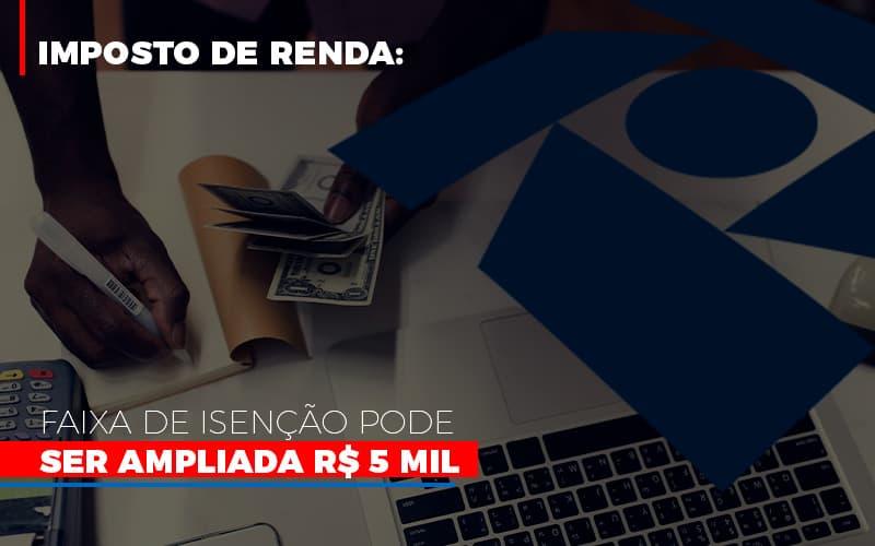 Imposto De Renda Faixa De Isencao Pode Ser Ampliada R 5 Mil - Contabilidade na Bahia - BA   Grupo Orcoma