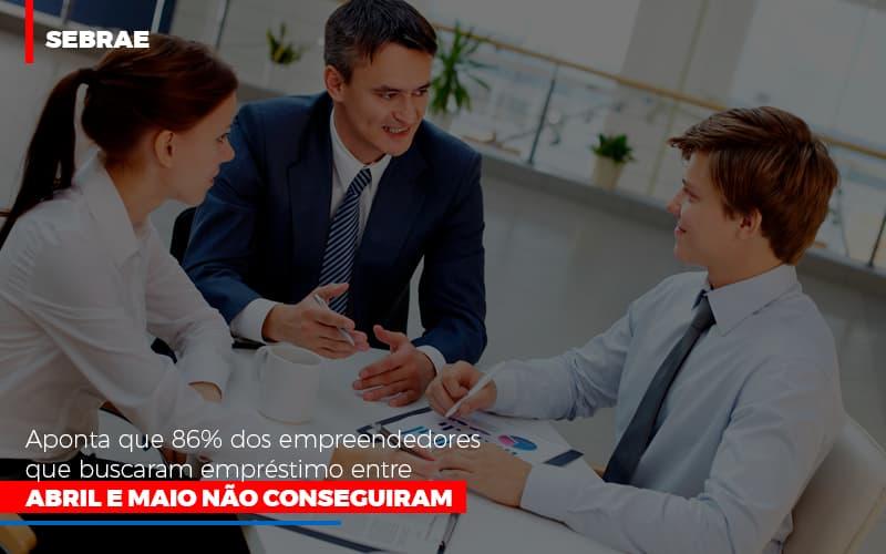 Sebrae Aponta Que 86 Dos Empreendedores Que Buscaram Emprestimo Entre Abril E Maio Nao Conseguiram - Contabilidade na Bahia - BA | Grupo Orcoma