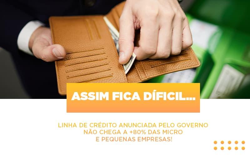 Assim Fica Dificil Linha De Credito Anunciada Pelo Governo Nao Chega A 80 Das Micro E Pequenas Empresas - Contabilidade na Bahia - BA | Grupo Orcoma