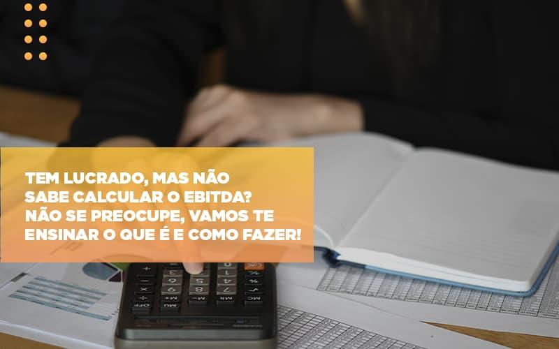 Tem Lucrado Mas Nao Sabe Calcular O Ebitda Nao Se Preocupe Vamos Te Ensinar O Que E E Como Fazer - Contabilidade na Bahia - BA | Grupo Orcoma