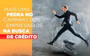 Mais Uma Pedra No Caminho Dos Empresarios Na Busca De Credito - Contabilidade na Bahia - BA | Grupo Orcoma