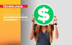 Whatsapp Libera Pagamentos Envio Dinheiro Brasil - Contabilidade na Bahia - BA | Grupo Orcoma