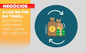 A Luz No Fim Do Tunel Governo Cria Mais Uma Linha De Credito - Contabilidade na Bahia - BA | Grupo Orcoma