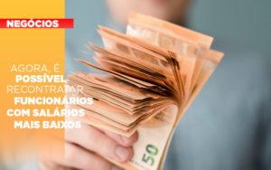 Agora E Possivel Recontratar Funcionarios Com Salarios Mais Baixos - Contabilidade na Bahia - BA | Grupo Orcoma