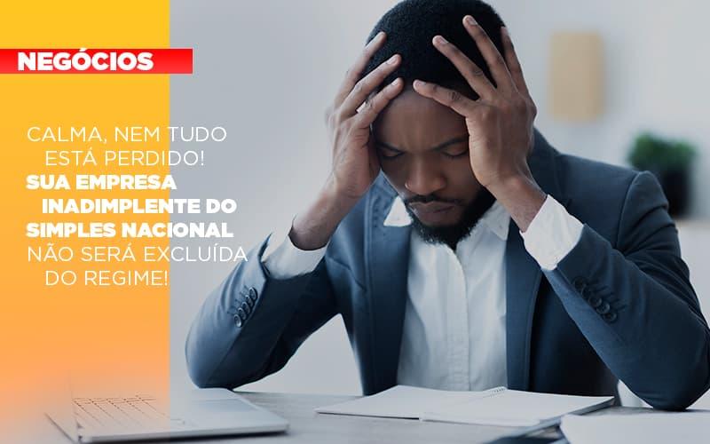 Calma Nem Tudo Esta Perdido Sua Empresa Inadimplente Do Simples Nacional Nao Sera Excluida Do Simples - Contabilidade na Bahia - BA | Grupo Orcoma