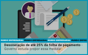 Desoneracao De Ate 25 Da Folha De Pagamento Governo Estuda Propor Essa Medida - Contabilidade na Bahia - BA | Grupo Orcoma