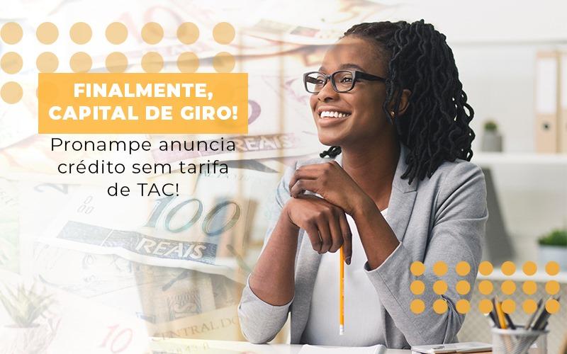 Finalmente Capital De Giro Pronampe Anuncia Credito Sem Tarifa De Tac - Contabilidade na Bahia - BA | Grupo Orcoma
