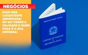 Mais Uma Catastrofe Anunciada Mp 927 Perde A Validade E Quem Paga E A Sua Empresa - Contabilidade na Bahia - BA | Grupo Orcoma