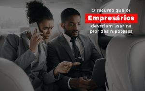 O Recurso Que Os Empresarios Deveriam Usar Na Pior Das Hipoteses - Contabilidade na Bahia - BA | Grupo Orcoma
