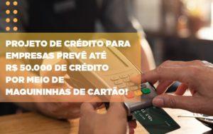 Projeto De Credito Para Empresas Preve Ate R 50 000 De Credito Por Meio De Maquininhas De Carta - Contabilidade na Bahia - BA | Grupo Orcoma