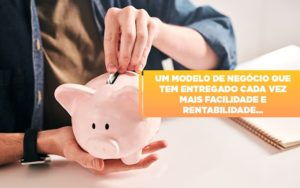 Um Modelo De Negocio Que Tem Entregado Cada Vez Mais Facilidade E Rentabilidade - Contabilidade na Bahia - BA | Grupo Orcoma