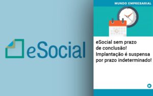 E Social Sem Prazo De Conculsao Implantacao E Suspensa Por Prazo Indeterminado (2) - Contabilidade na Bahia - BA | Grupo Orcoma
