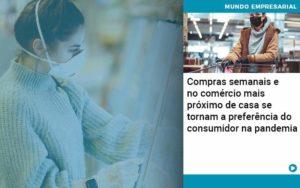 Compras Semanais E No Comercio Mais Proximo De Casa Se Tornam A Preferencia Do Consumidor Na Pandemia - Abrir Empresa Simples