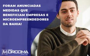 Foram Anunciadas Medidas Que Beneficiam Empresas E Microempreendedores Da Bahia - Contabilidade na Bahia - BA | Grupo Orcoma