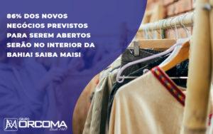 86 Dos Novos Negocios Previstos Para Serem Abertos Serao No Interior Da Bahia Saiba Mais - Contabilidade na Bahia - BA | Grupo Orcoma