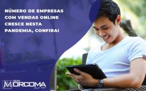 Sete Em Cada Dez Empreendedores Fizeram Vendas Online Na Pandemia - Contabilidade na Bahia - BA | Grupo Orcoma