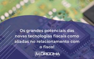 Tecnologias Fiscais Como Aliadas No Relacionamento Com O Fisco Orcoma - Contabilidade na Bahia - BA | Grupo Orcoma