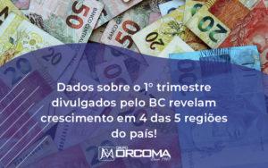 Dados Sobre O 1 Trimestre Divulgados Pelo Bc Revelam Crescimento Em 4 Das 5 Regioes Do Pais Orcoma - Contabilidade na Bahia - BA | Grupo Orcoma
