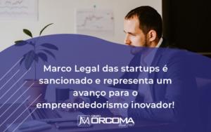 Marco Legal Das Startups E Sancionado E Representa Um Avanco Para O Empreendedorismo Inovador - Contabilidade na Bahia - BA | Grupo Orcoma