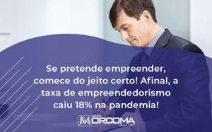Se Pretende Empreender Comece Do Jeito Certo Afinal A Taxa De Empreendedorismo Caiu 18 Na Pandemia Orcoma - Contabilidade na Bahia - BA | Grupo Orcoma